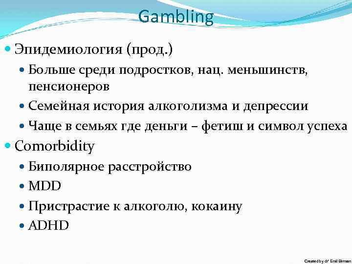 Gambling Эпидeмиология (прод. ) Больше среди подростков, нац. меньшинств, пенсионеров Семейная история алкоголизма и