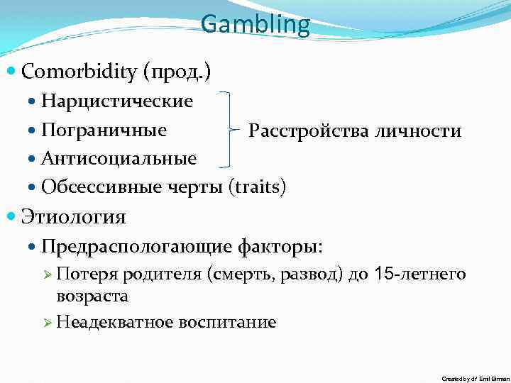 Gambling Comorbidity (прод. ) Нарцистические Пограничные Расстройства личности Антисоциальные Обсессивные черты (traits) Этиология Предраспологающие