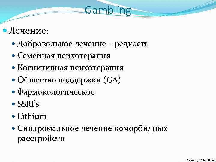 Gambling Лечение: Добровольное лечение – редкость Семейная психотерапия Когнитивная психотерапия Общество поддержки (GA) Фармокологическое