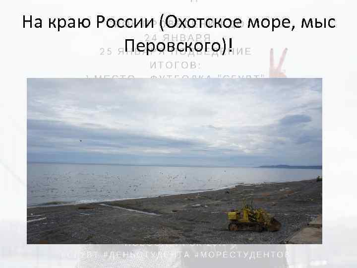 На краю России (Охотское море, мыс Перовского)!