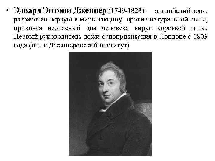 • Эдвард Энтони Дженнер (1749 -1823) — английский врач, разработал первую в мире