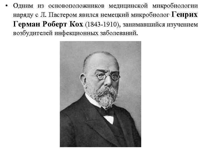 • Одним из основоположников медицинской микробиологии наряду с Л. Пастером явился немецкий микробиолог