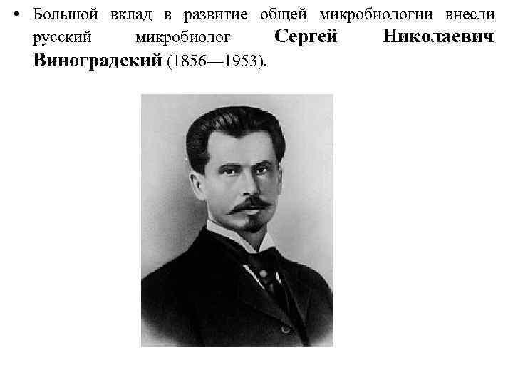 • Большой вклад в развитие общей микробиологии внесли русский микробиолог Сергей Николаевич Виноградский