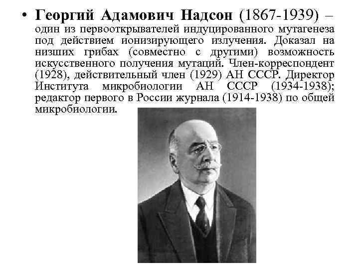 • Георгий Адамович Надсон (1867 -1939) – один из первооткрывателей индуцированного мутагенеза под