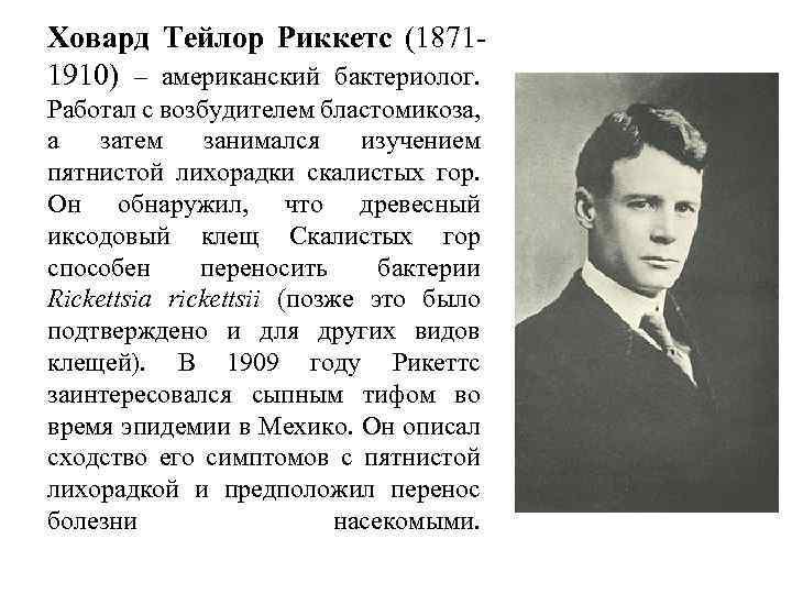 Ховард Тейлор Риккетс (18711910) – американский бактериолог. Работал с возбудителем бластомикоза, а затем занимался
