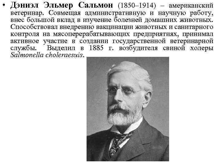 • Дэниэл Эльмер Сальмон (1850– 1914) – американский ветеринар. Совмещая административную и научную