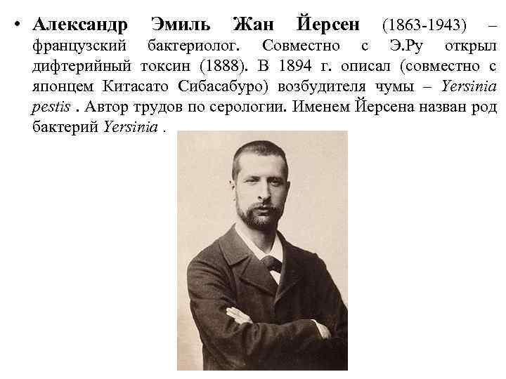 • Александр Эмиль Жан Йерсен (1863 -1943) – французский бактериолог. Совместно с Э.
