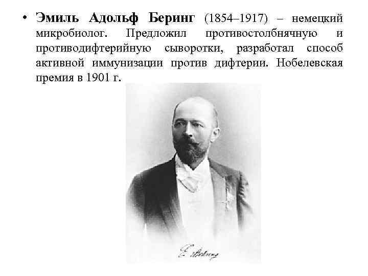 • Эмиль Адольф Беринг (1854– 1917) – немецкий микробиолог. Предложил противостолбнячную и противодифтерийную