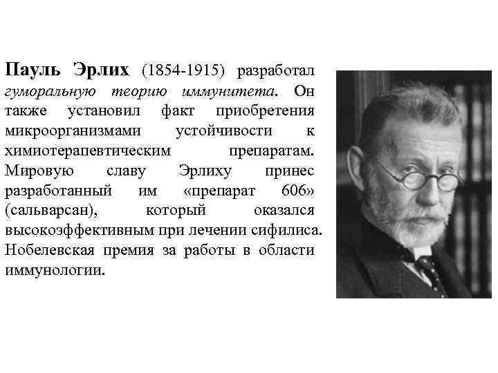 Пауль Эрлих (1854 -1915) разработал гуморальную теорию иммунитета. Он также установил факт приобретения микроорганизмами