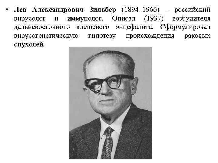 • Лев Александрович Зильбер (1894– 1966) – российский вирусолог и иммунолог. Описал (1937)