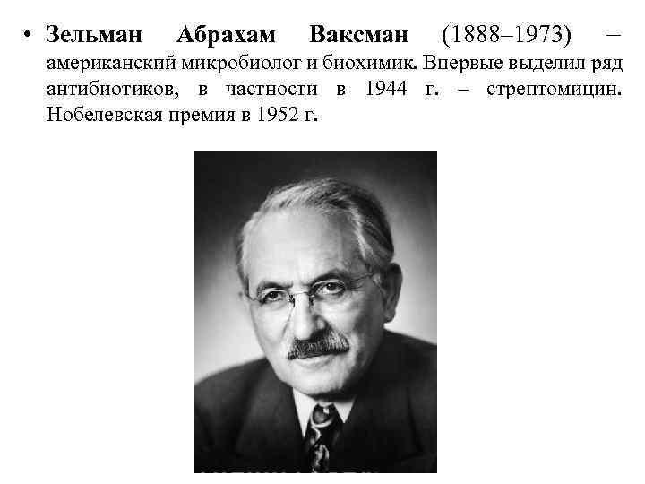 • Зельман Абрахам Ваксман (1888– 1973) – американский микробиолог и биохимик. Впервые выделил