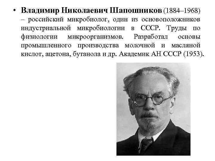 • Владимир Николаевич Шапошников (1884– 1968) – российский микробиолог, один из основоположников индустриальной
