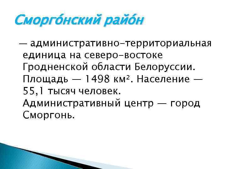 Сморго нский райо н — административно-территориальная единица на северо-востоке Гродненской области Белоруссии. Площадь —