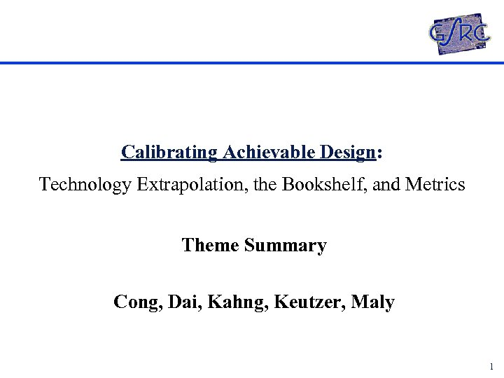 Calibrating Achievable Design: Technology Extrapolation, the Bookshelf, and Metrics Theme Summary Cong, Dai, Kahng,