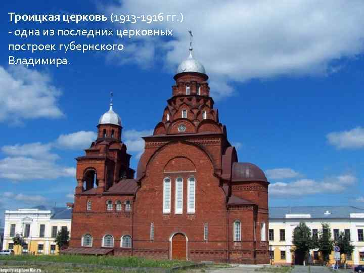 Троицкая церковь (1913 -1916 гг. ) - одна из последних церковных построек губернского Владимира.