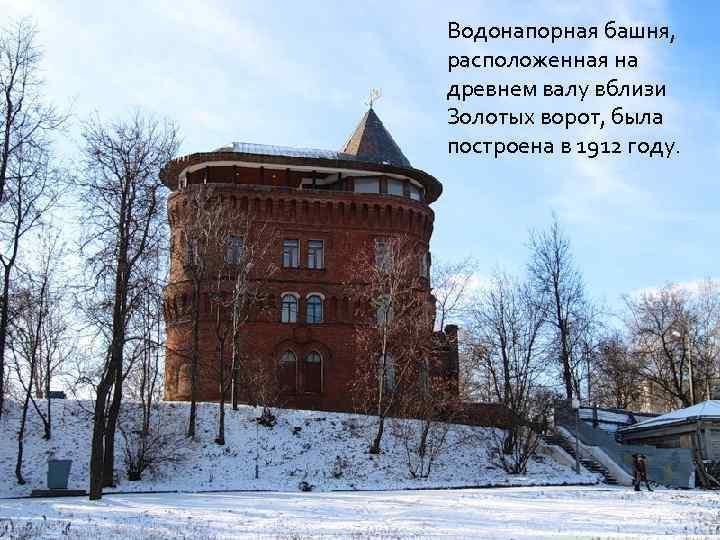 Водонапорная башня, расположенная на древнем валу вблизи Золотых ворот, была построена в 1912 году.