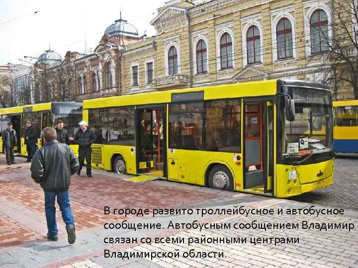 В городе развито троллейбусное и автобусное сообщение. Автобусным сообщением Владимир связан со всеми районными
