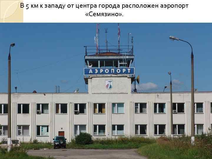 В 5 км к западу от центра города расположен аэропорт «Семязино» .