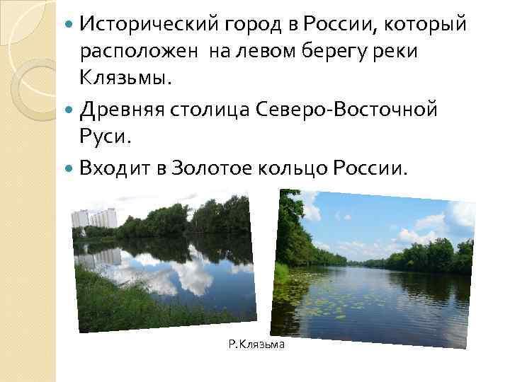 Исторический город в России, который расположен на левом берегу реки Клязьмы. Древняя столица