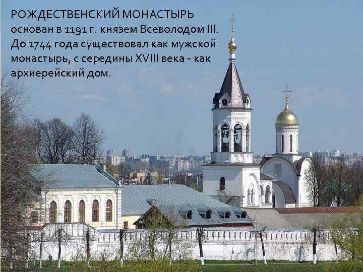 РОЖДЕСТВЕНСКИЙ МОНАСТЫРЬ основан в 1191 г. князем Всеволодом III. До 1744 года существовал как