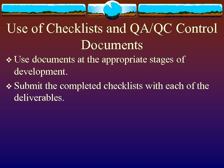 Use of Checklists and QA/QC Control Documents v Use documents at the appropriate stages