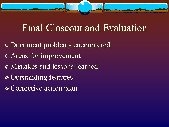 Final Closeout and Evaluation v Document problems encountered v Areas for improvement v Mistakes