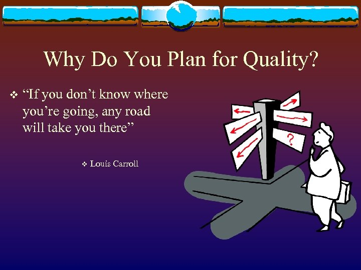 """Why Do You Plan for Quality? v """"If you don't know where you're going,"""