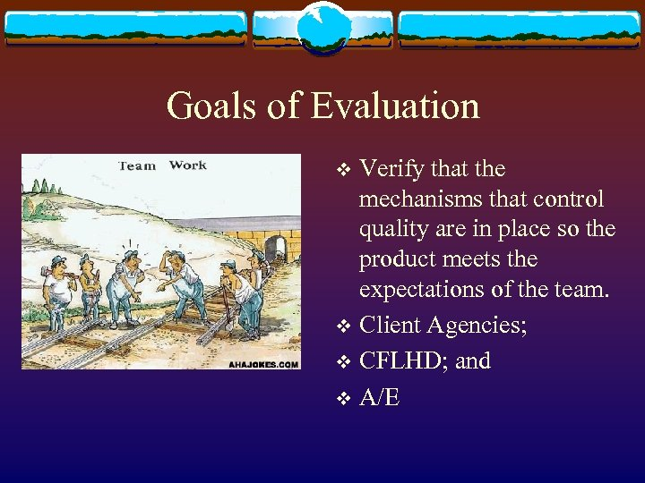 Goals of Evaluation Verify that the mechanisms that control quality are in place so