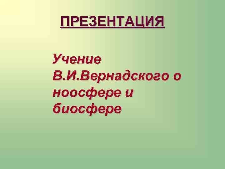 ПРЕЗЕНТАЦИЯ Учение В. И. Вернадского о ноосфере и биосфере