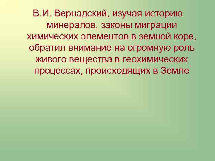 В. И. Вернадский, изучая историю минералов, законы миграции химических элементов в земной коре, обратил