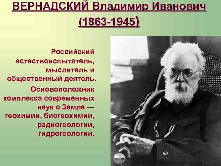 ВЕРНАДСКИЙ Владимир Иванович (1863 -1945) Российский естествоиспытатель, мыслитель и общественный деятель. Основоположник комплекса современных