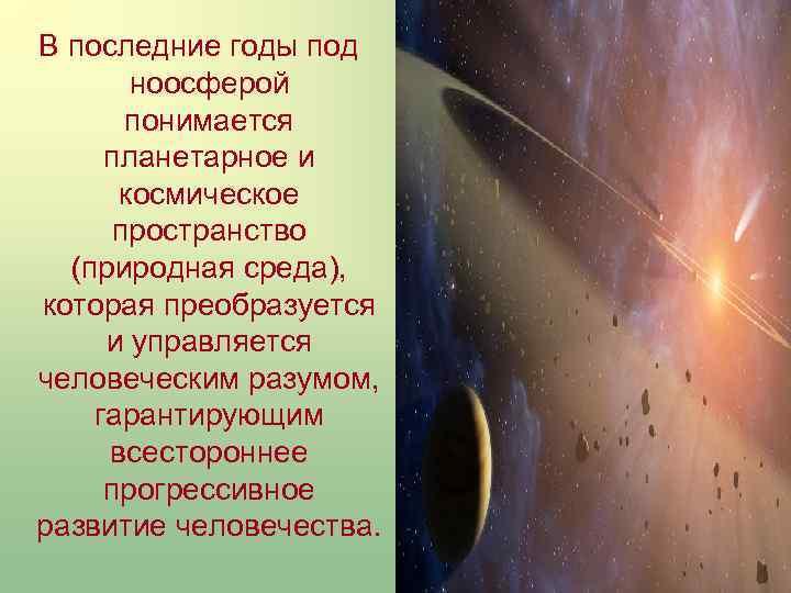 В последние годы под ноосферой понимается планетарное и космическое пространство (природная среда), которая преобразуется