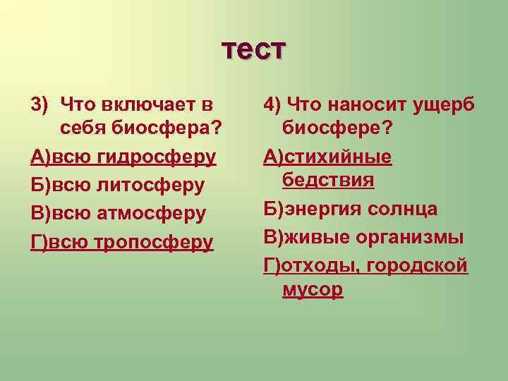 тест 3) Что включает в себя биосфера? А)всю гидросферу Б)всю литосферу В)всю атмосферу Г)всю