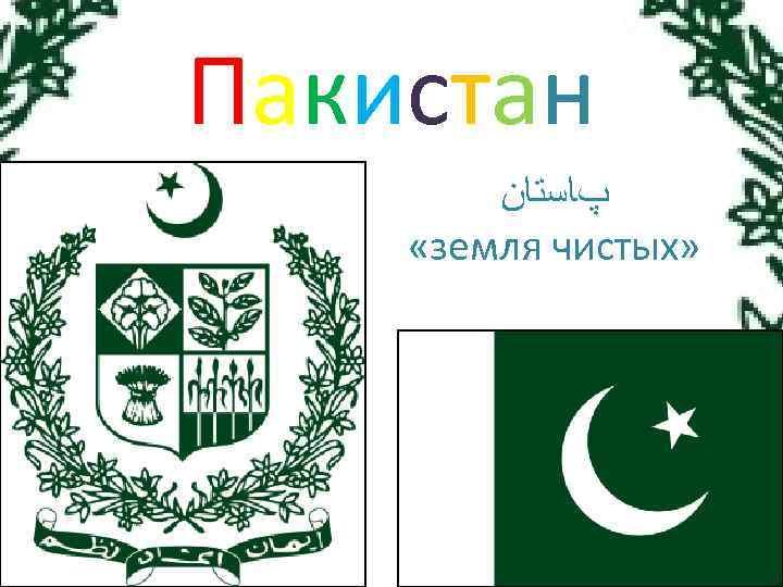 Пакистан پﺎﺳﺘﺎﻥ «земля чистых»