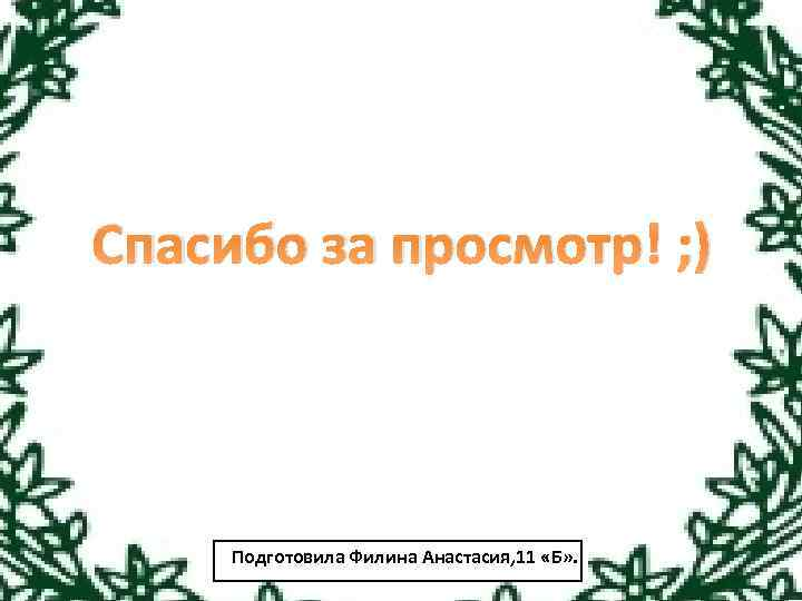 Спасибо за просмотр! ; ) Подготовила Филина Анастасия, 11 «Б» .