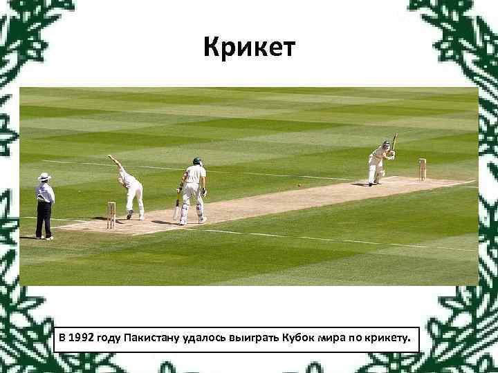 Крикет В 1992 году Пакистану удалось выиграть Кубок мира по крикету.