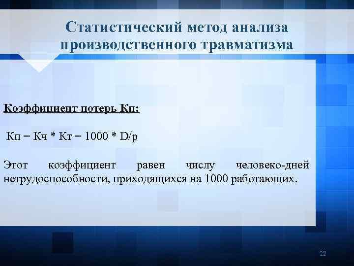 Статистический метод анализа производственного травматизма Коэффициент потерь Кп: Кп = Кч * Кт =