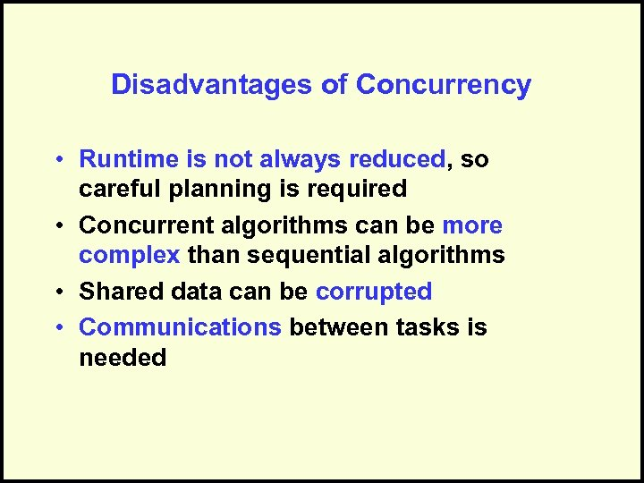Disadvantages of Concurrency • Runtime is not always reduced, so careful planning is required