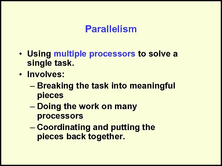 Parallelism • Using multiple processors to solve a single task. • Involves: – Breaking
