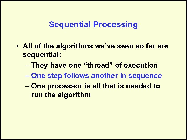 Sequential Processing • All of the algorithms we've seen so far are sequential: –