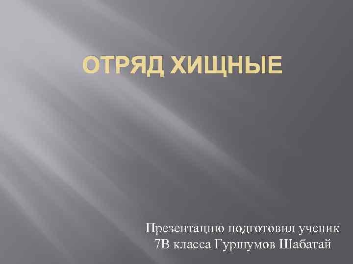ОТРЯД ХИЩНЫЕ Презентацию подготовил ученик 7 В класса Гуршумов Шабатай