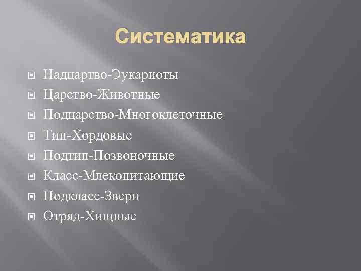 Систематика Надцартво-Эукариоты Царство-Животные Подцарство-Многоклеточные Тип-Хордовые Подтип-Позвоночные Класс-Млекопитающие Подкласс-Звери Отряд-Хищные