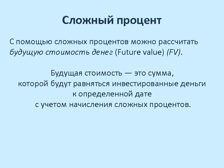 Сложный процент С помощью сложных процентов можно рассчитать будущую стоимость денег (Future value) (FV).