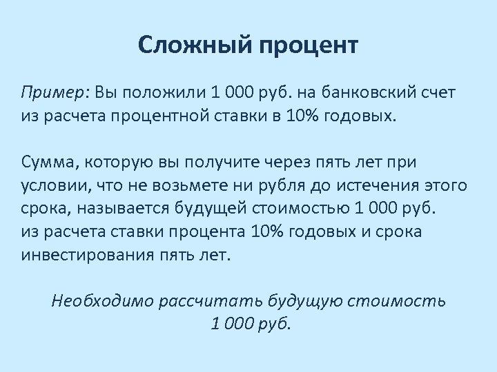Сложный процент Пример: Вы положили 1 000 руб. на банковский счет из расчета процентной