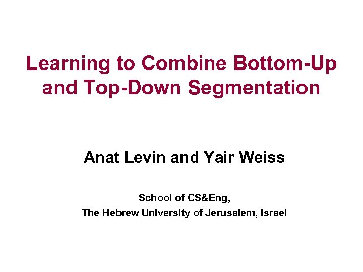 Learning to Combine Bottom-Up and Top-Down Segmentation Anat Levin and Yair Weiss School of