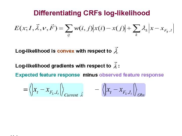 Differentiating CRFs log-likelihood Log-likelihood is convex with respect to Log-likelihood gradients with respect to