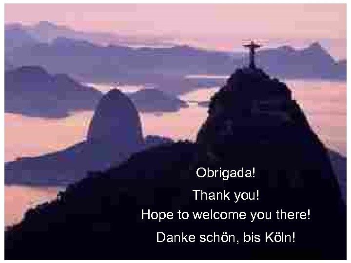 Obrigada! Thank you! Hope to welcome you there! Danke schön, bis Köln!