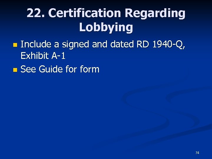 22. Certification Regarding Lobbying Include a signed and dated RD 1940 -Q, Exhibit A-1