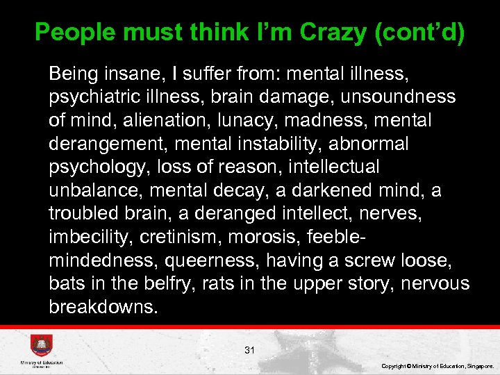 People must think I'm Crazy (cont'd) Being insane, I suffer from: mental illness, psychiatric