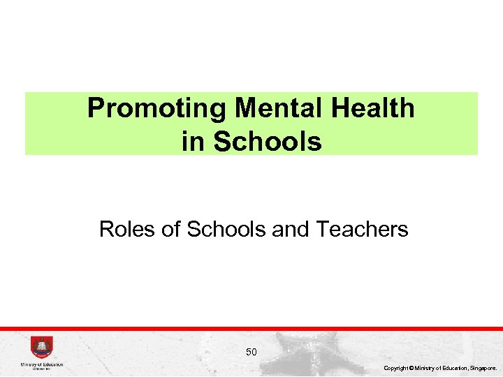 Promoting Mental Health in Schools Roles of Schools and Teachers 50 Copyright © Ministry